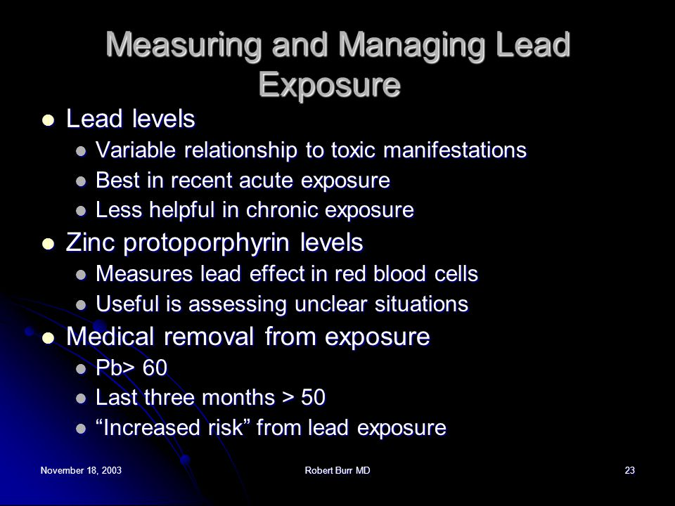 November 18, 2003Robert Burr MD23 Measuring and Managing Lead Exposure Measuring and Managing Lead Exposure Lead levels Lead levels Variable relations
