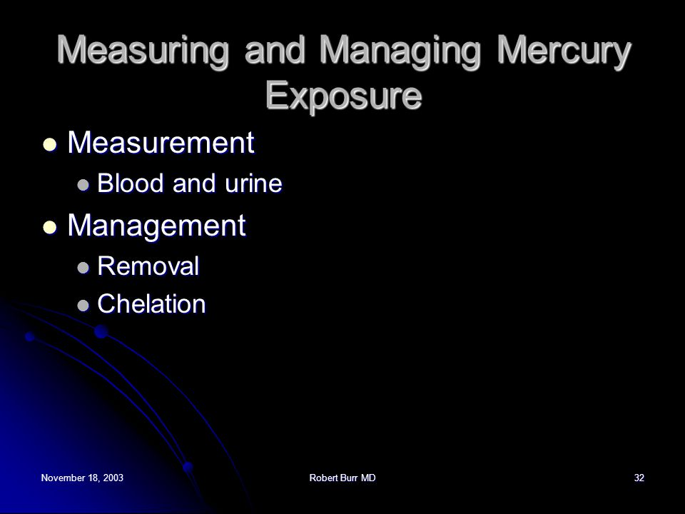 November 18, 2003Robert Burr MD32 Measuring and Managing Mercury Exposure Measurement Measurement Blood and urine Blood and urine Management Managemen