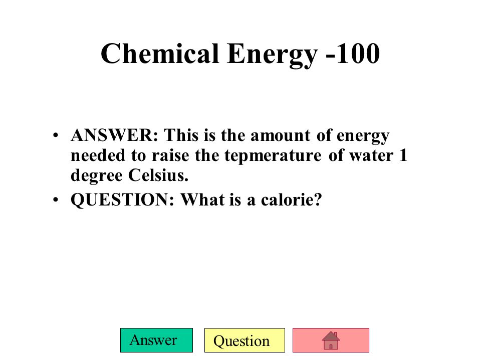 Question Answer Chemical Energy -100 ANSWER: This is the amount of energy needed to raise the tepmerature of water 1 degree Celsius.