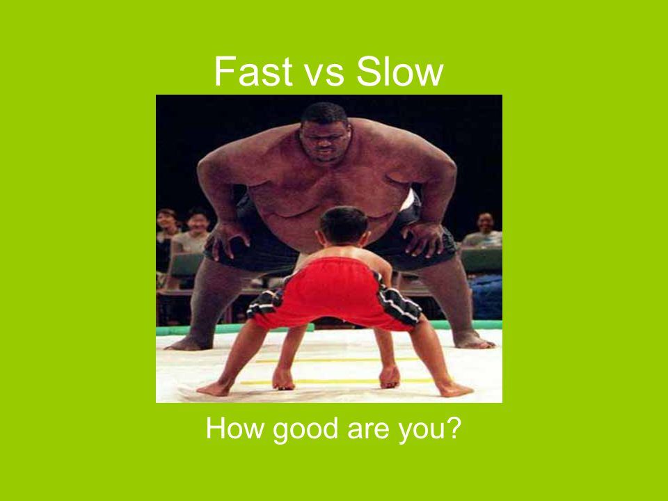 Fast vs Slow How good are you?