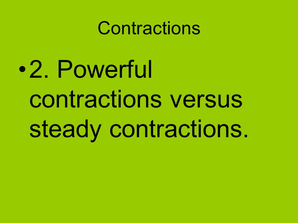 Contractions 2. Powerful contractions versus steady contractions.