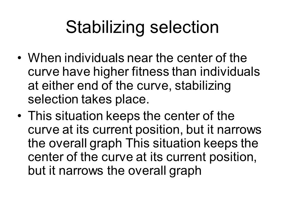 Stabilizing selection When individuals near the center of the curve have higher fitness than individuals at either end of the curve, stabilizing selec