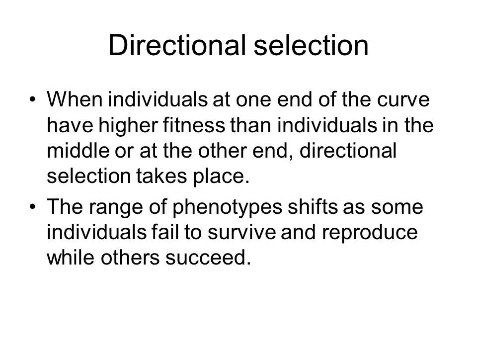 Directional selection When individuals at one end of the curve have higher fitness than individuals in the middle or at the other end, directional sel