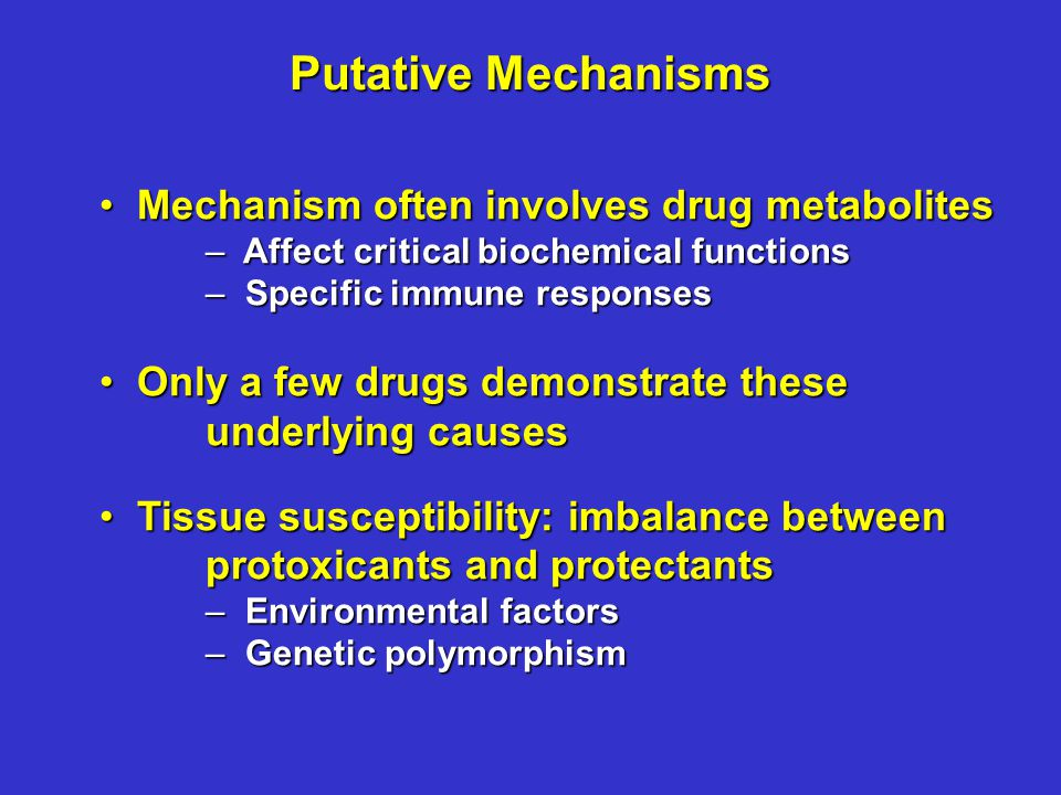 Mechanism often involves drug metabolites Mechanism often involves drug metabolites – Affect critical biochemical functions – Specific immune responses Only a few drugs demonstrate these underlying causes Only a few drugs demonstrate these underlying causes Tissue susceptibility: imbalance between protoxicants and protectants Tissue susceptibility: imbalance between protoxicants and protectants – Environmental factors – Genetic polymorphism Putative Mechanisms