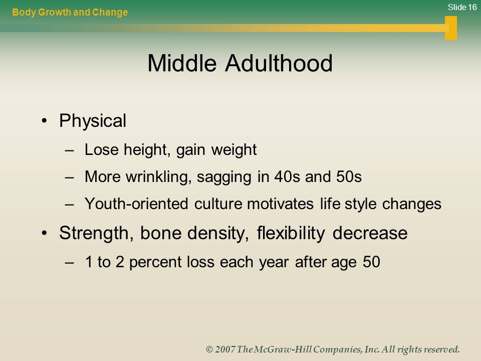 Slide 16 © 2007 The McGraw-Hill Companies, Inc. All rights reserved. Middle Adulthood Physical – Lose height, gain weight – More wrinkling, sagging in