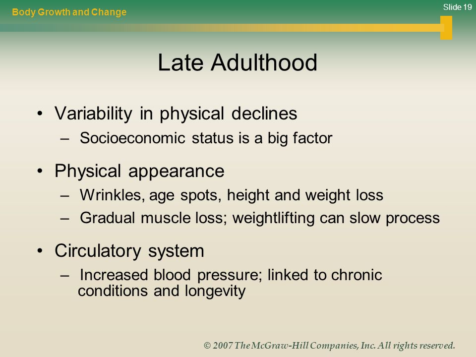 Slide 19 © 2007 The McGraw-Hill Companies, Inc. All rights reserved. Late Adulthood Variability in physical declines – Socioeconomic status is a big f