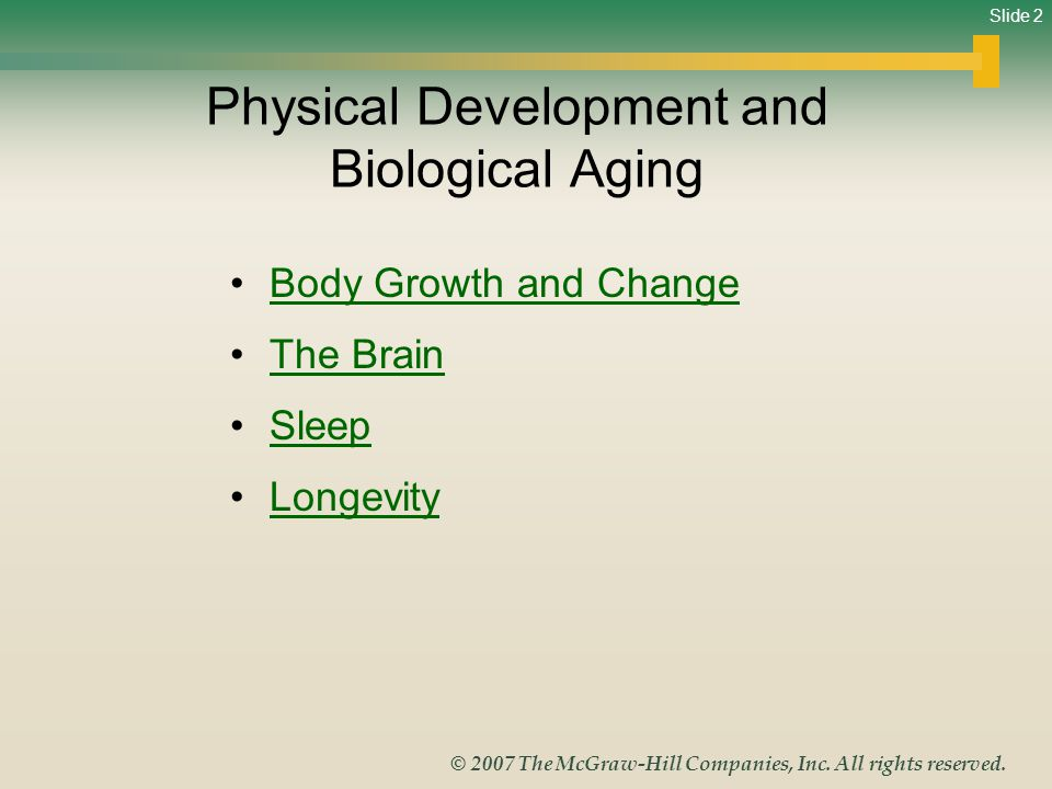 Slide 2 © 2007 The McGraw-Hill Companies, Inc. All rights reserved. Physical Development and Biological Aging Body Growth and Change The Brain Sleep L