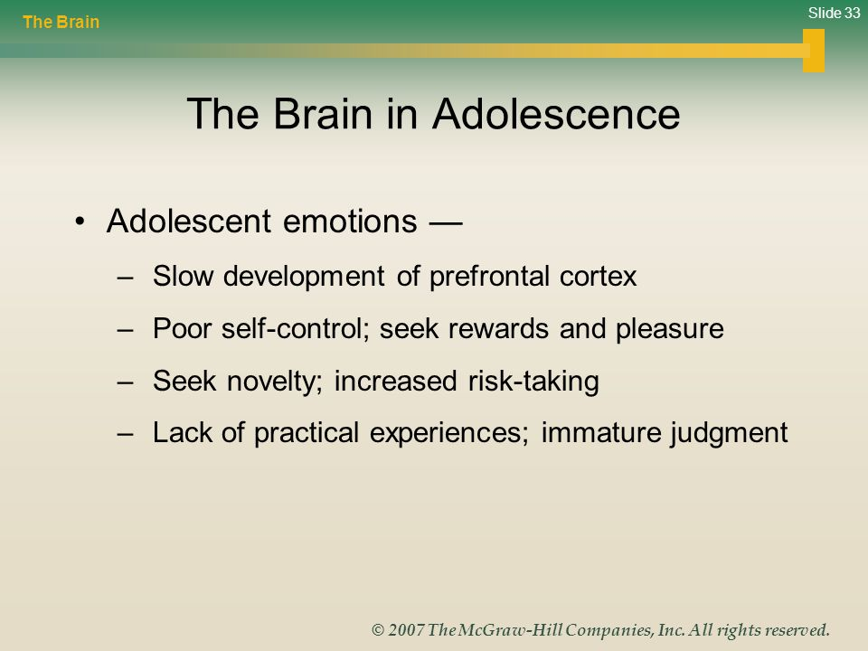 Slide 33 © 2007 The McGraw-Hill Companies, Inc. All rights reserved. The Brain in Adolescence Adolescent emotions — – Slow development of prefrontal c