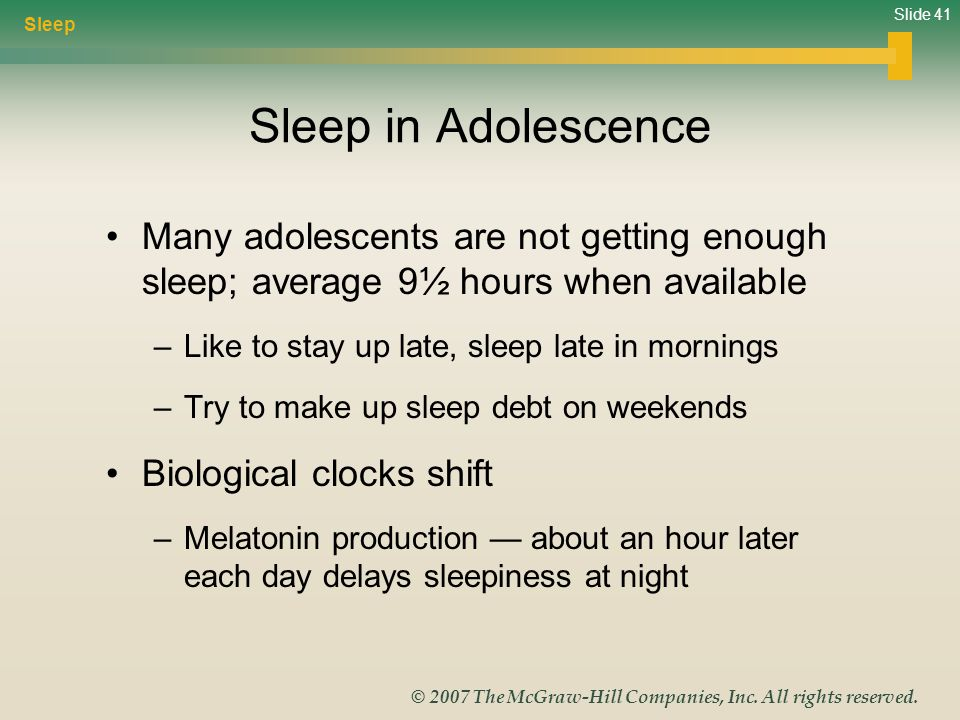 Slide 41 © 2007 The McGraw-Hill Companies, Inc. All rights reserved. Sleep in Adolescence Many adolescents are not getting enough sleep; average 9½ ho