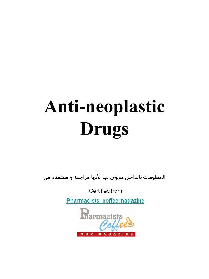 Anti-neoplastic Drugs المعلومات بالداخل موثوق بها لأنها مراجعه و معتمده من Certified from Pharmacists_coffee magazine