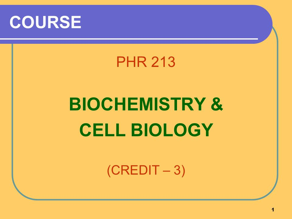 1 COURSE PHR 213 BIOCHEMISTRY & CELL BIOLOGY (CREDIT – 3)