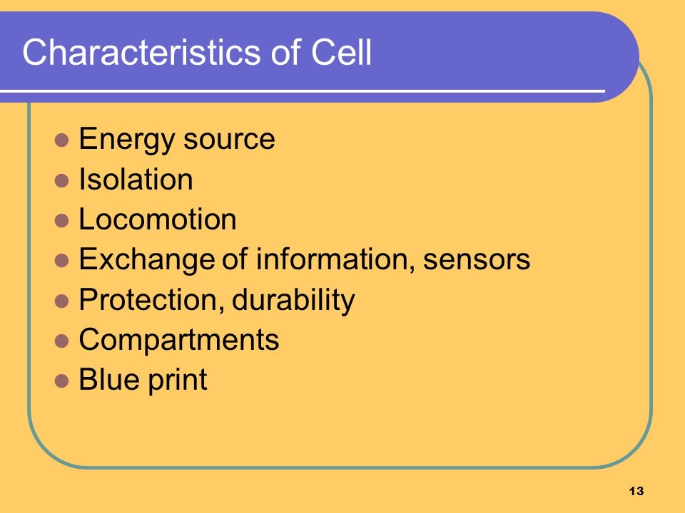 13 Characteristics of Cell Energy source Isolation Locomotion Exchange of information, sensors Protection, durability Compartments Blue print