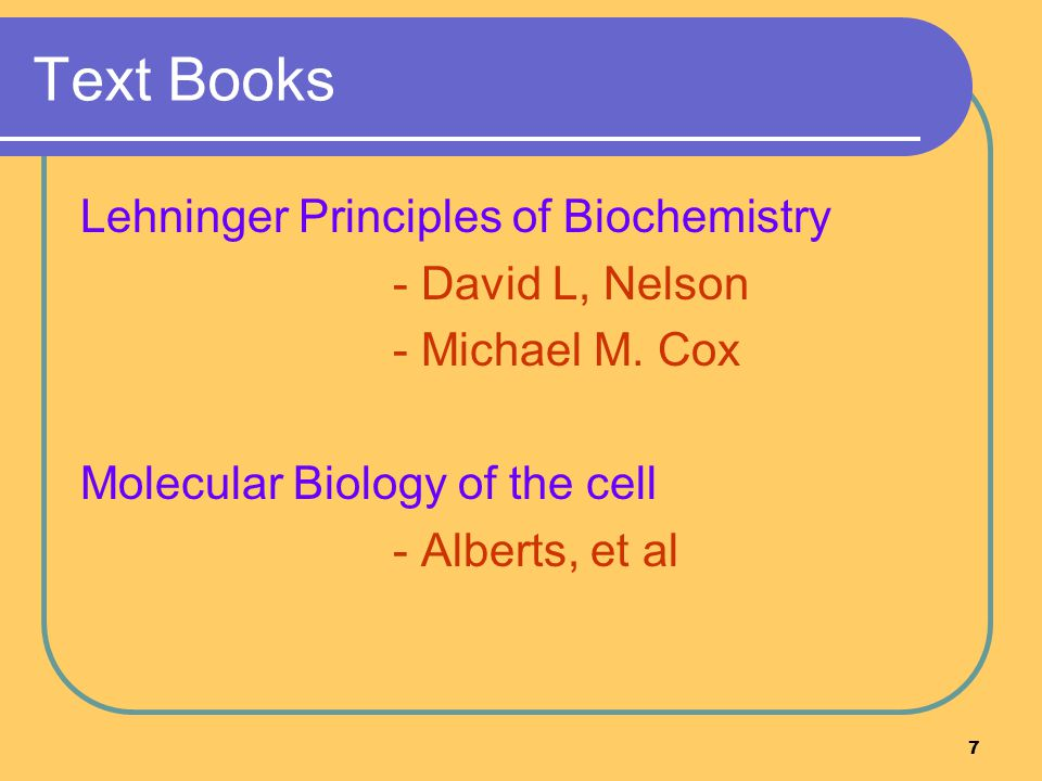 7 Text Books Lehninger Principles of Biochemistry - David L, Nelson - Michael M. Cox Molecular Biology of the cell - Alberts, et al