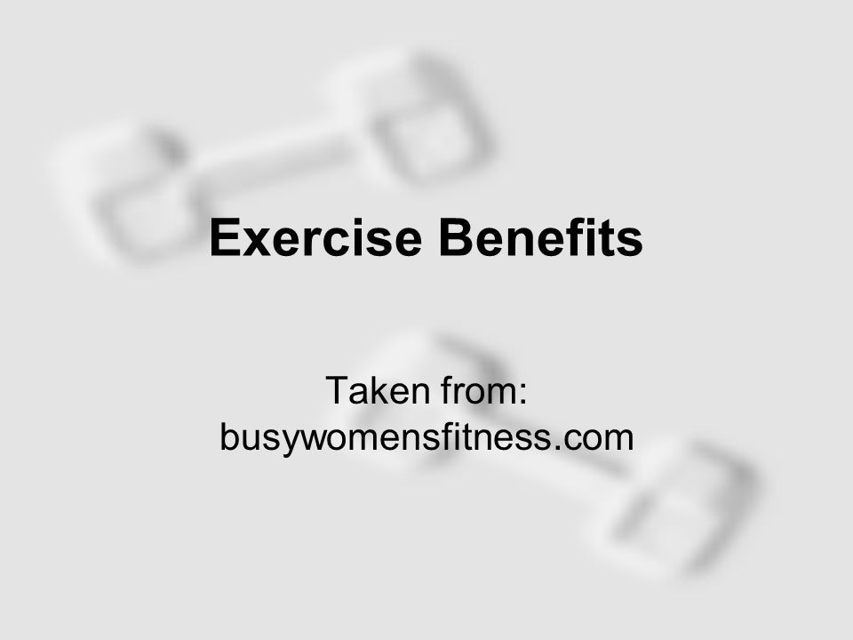 Exercise Benefits Taken from: busywomensfitness.com