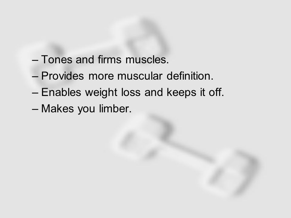 –Tones and firms muscles. –Provides more muscular definition.