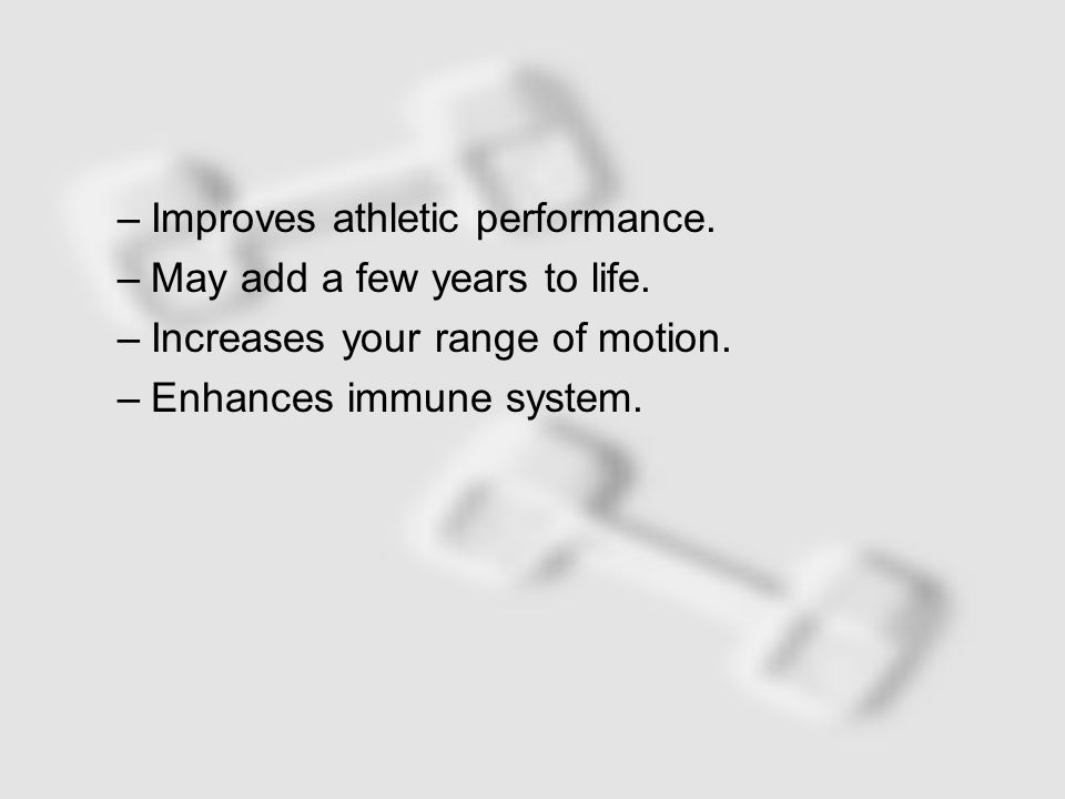 –Improves athletic performance. –May add a few years to life.