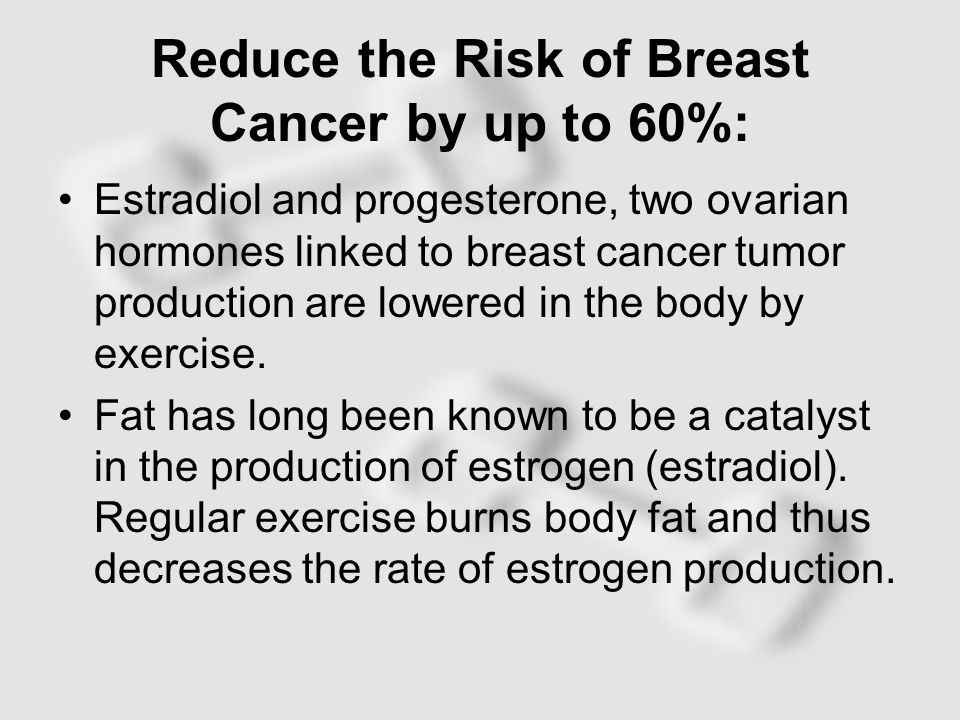 Reduce the Risk of Breast Cancer by up to 60%: Estradiol and progesterone, two ovarian hormones linked to breast cancer tumor production are lowered in the body by exercise.