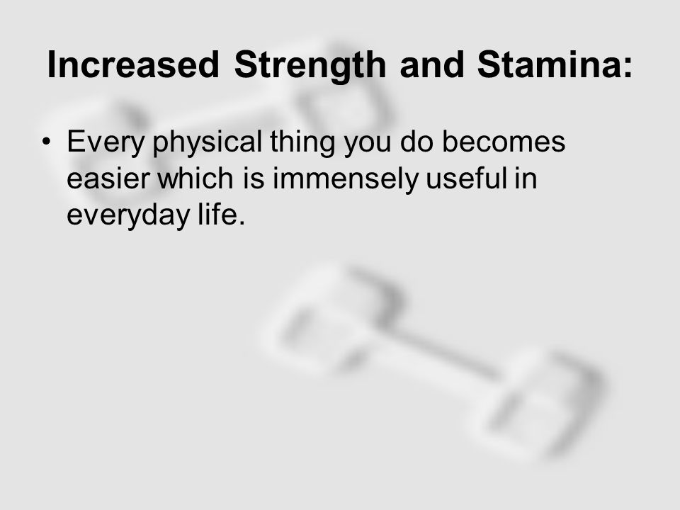 Increased Strength and Stamina: Every physical thing you do becomes easier which is immensely useful in everyday life.