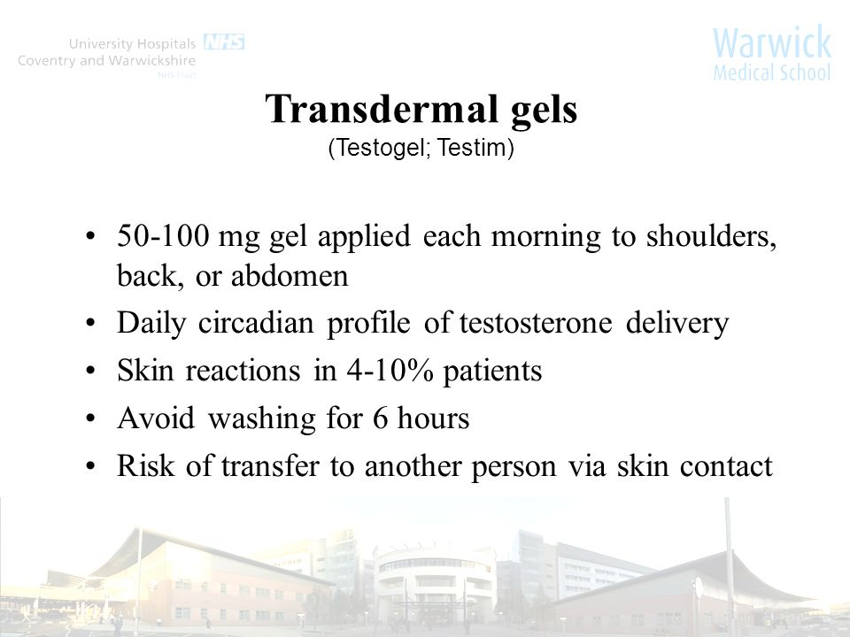 Transdermal gels (Testogel; Testim) 50-100 mg gel applied each morning to shoulders, back, or abdomen Daily circadian profile of testosterone delivery Skin reactions in 4-10% patients Avoid washing for 6 hours Risk of transfer to another person via skin contact