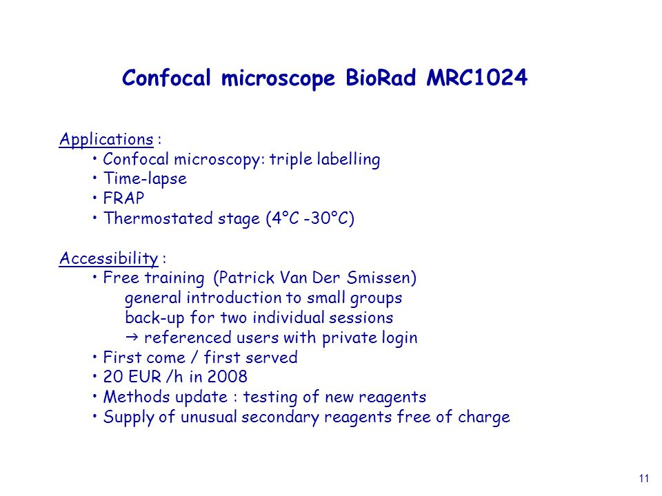 11 Applications : Confocal microscopy: triple labelling Time-lapse FRAP Thermostated stage (4°C -30°C) Accessibility : Free training (Patrick Van Der Smissen) general introduction to small groups back-up for two individual sessions  referenced users with private login First come / first served 20 EUR /h in 2008 Methods update : testing of new reagents Supply of unusual secondary reagents free of charge Confocal microscope BioRad MRC1024