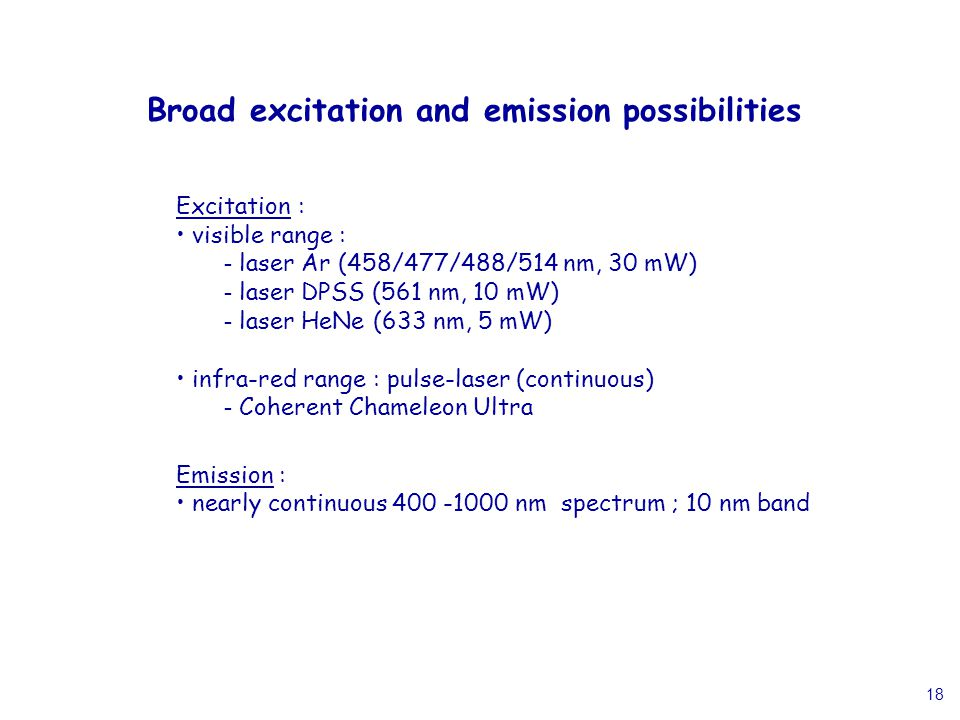 18 Broad excitation and emission possibilities Excitation : visible range : - laser Ar (458/477/488/514 nm, 30 mW) - laser DPSS (561 nm, 10 mW) - laser HeNe (633 nm, 5 mW) infra-red range : pulse-laser (continuous) - Coherent Chameleon Ultra Emission : nearly continuous 400 -1000 nm spectrum ; 10 nm band