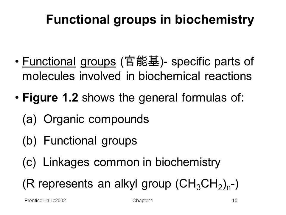 Prentice Hall c2002Chapter 110 Functional groups in biochemistry Functional groups ( 官能基 )- specific parts of molecules involved in biochemical reactions Figure 1.2 shows the general formulas of: (a) Organic compounds (b) Functional groups (c) Linkages common in biochemistry (R represents an alkyl group (CH 3 CH 2 ) n -)