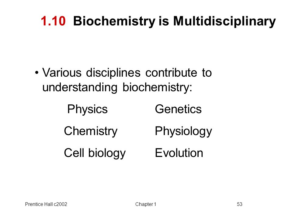 Prentice Hall c2002Chapter 153 1.10 Biochemistry is Multidisciplinary Various disciplines contribute to understanding biochemistry: Physics Genetics Chemistry Physiology Cell biology Evolution