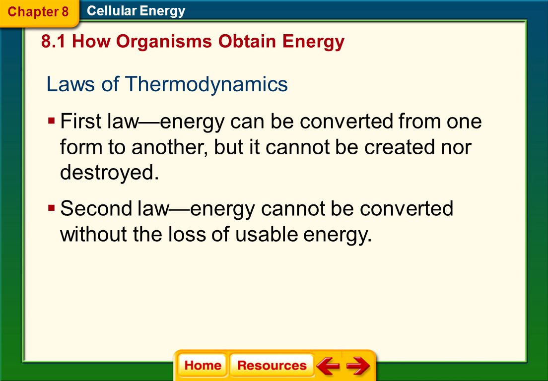 Transformation of Energy  Energy is the ability to do work. 8.1 How Organisms Obtain Energy Cellular Energy  Thermodynamics is the study of the flow