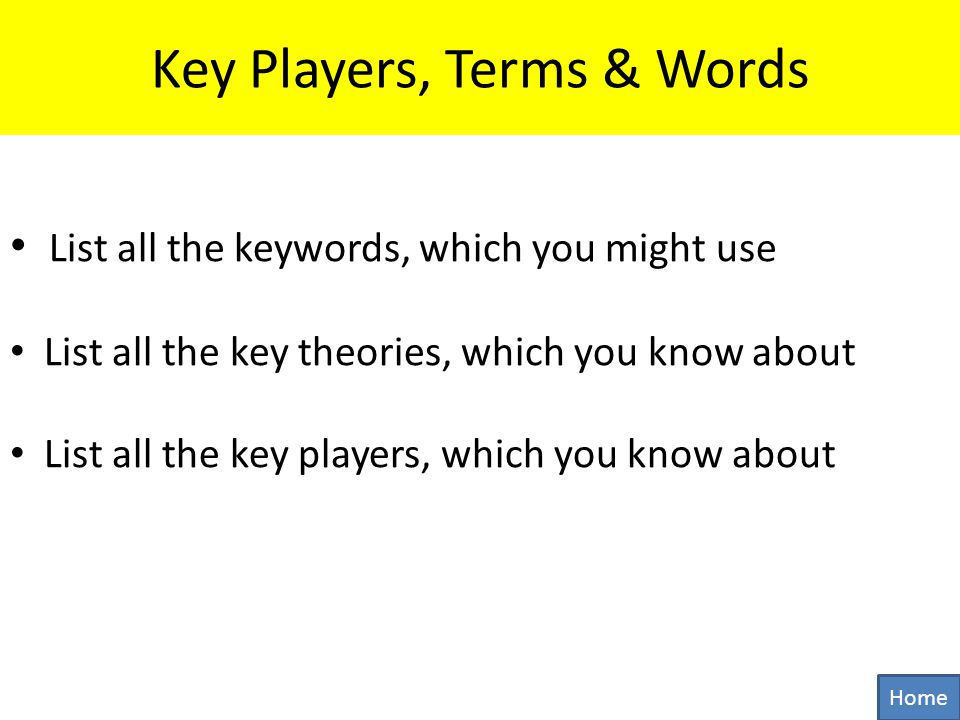 Key Players, Terms & Words List all the keywords, which you might use List all the key theories, which you know about List all the key players, which you know about Home