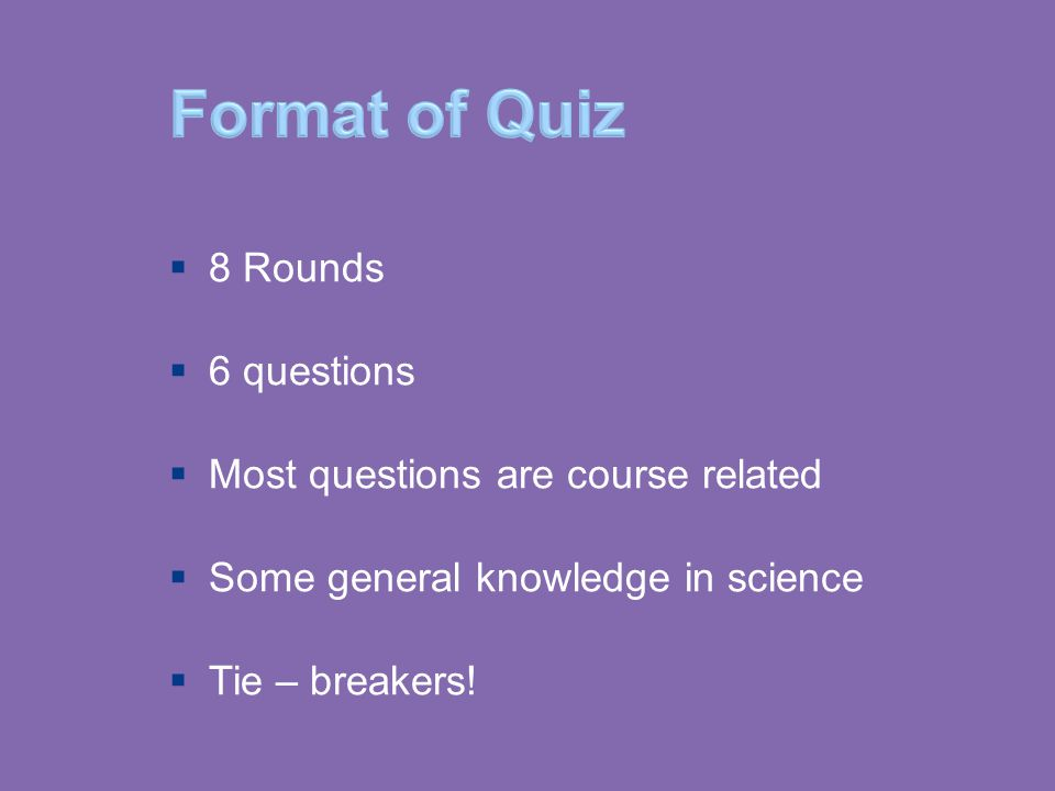 Format of Quiz  8 Rounds  6 questions  Most questions are course related  Some general knowledge in science  Tie – breakers!