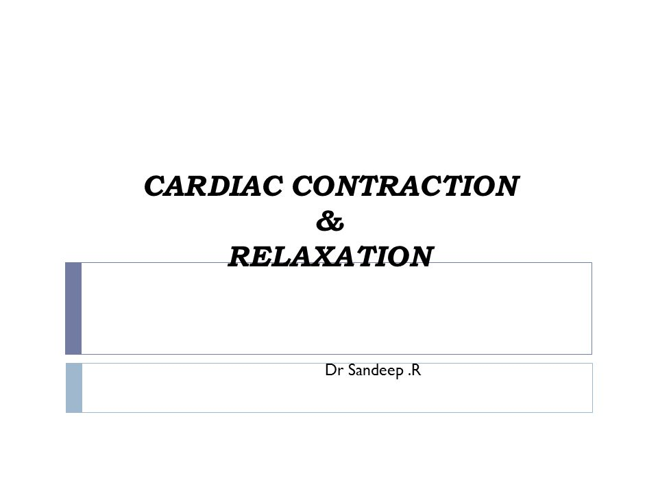 CARDIAC CONTRACTION & RELAXATION Dr Sandeep.R