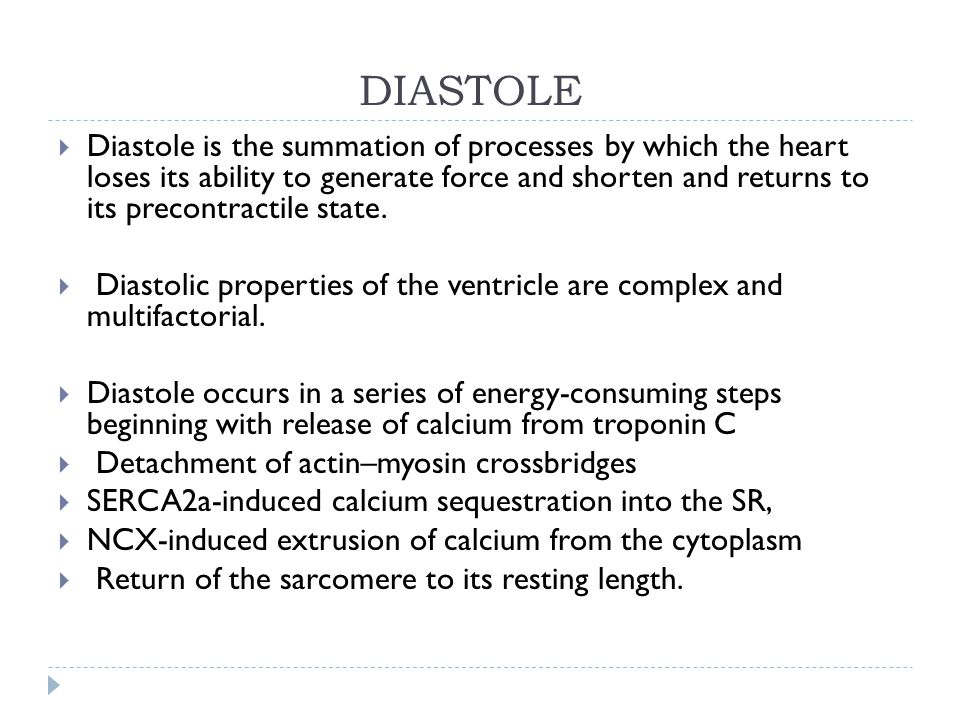 DIASTOLE  Diastole is the summation of processes by which the heart loses its ability to generate force and shorten and returns to its precontractile