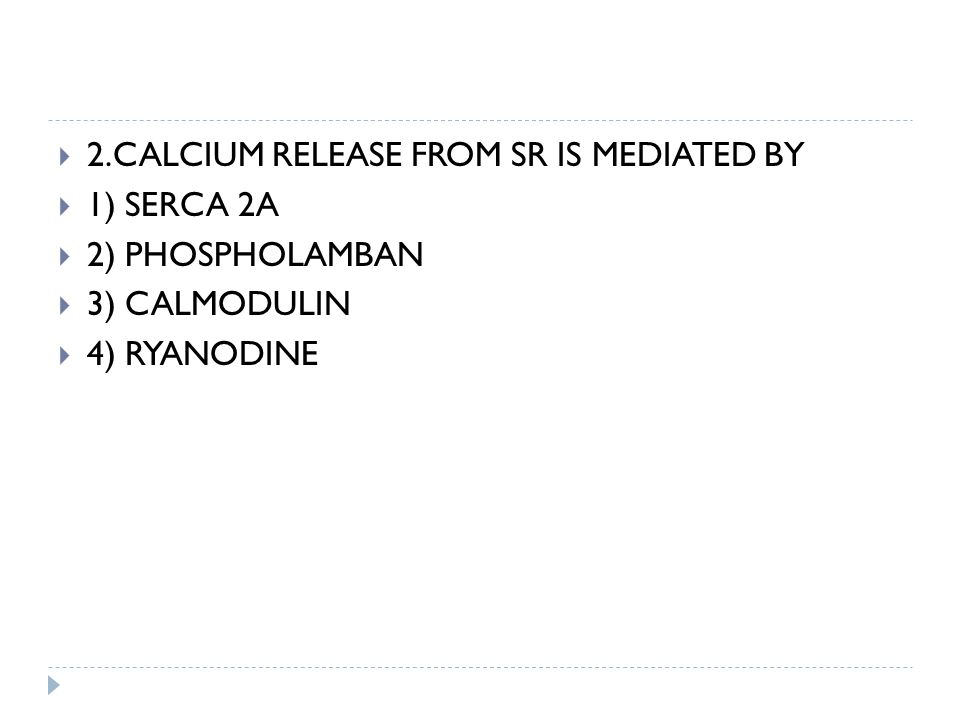  2.CALCIUM RELEASE FROM SR IS MEDIATED BY  1) SERCA 2A  2) PHOSPHOLAMBAN  3) CALMODULIN  4) RYANODINE