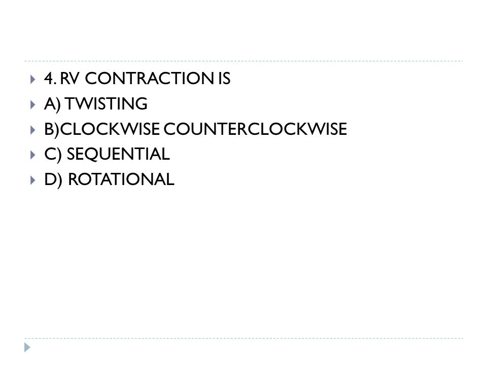  4. RV CONTRACTION IS  A) TWISTING  B)CLOCKWISE COUNTERCLOCKWISE  C) SEQUENTIAL  D) ROTATIONAL