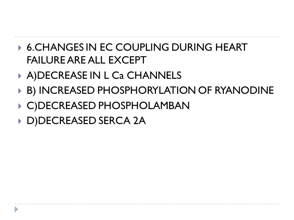  6.CHANGES IN EC COUPLING DURING HEART FAILURE ARE ALL EXCEPT  A)DECREASE IN L Ca CHANNELS  B) INCREASED PHOSPHORYLATION OF RYANODINE  C)DECREASED