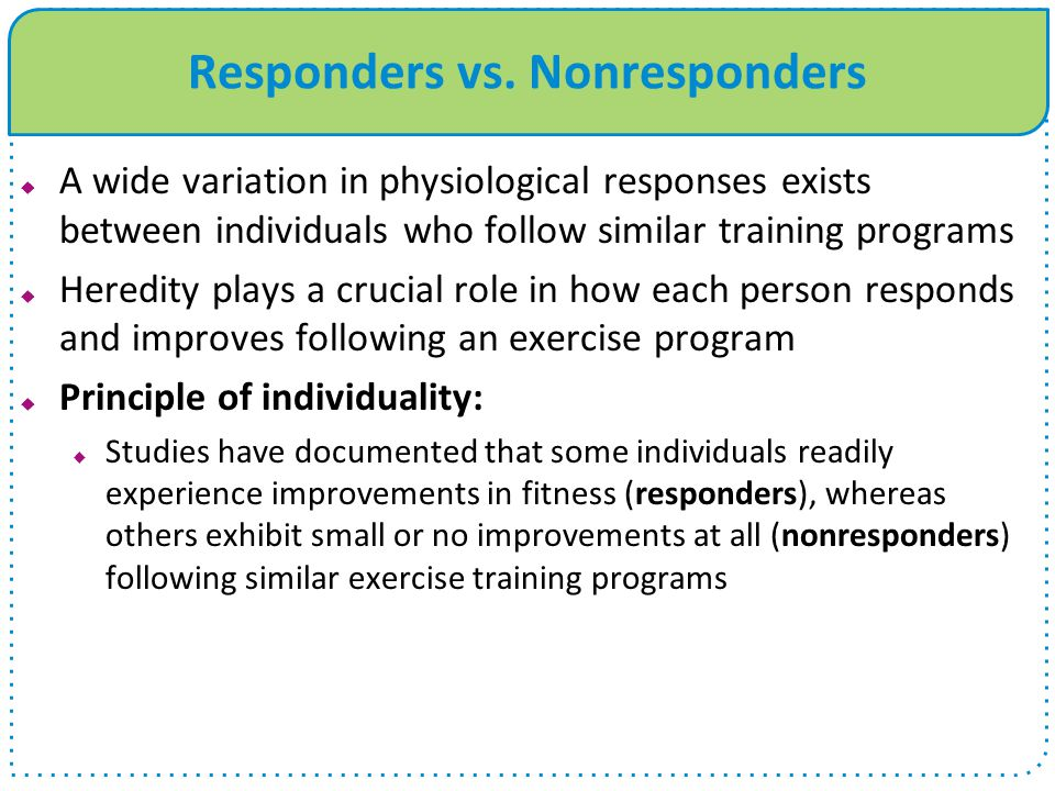 Responders vs. Nonresponders  A wide variation in physiological responses exists between individuals who follow similar training programs  Heredity