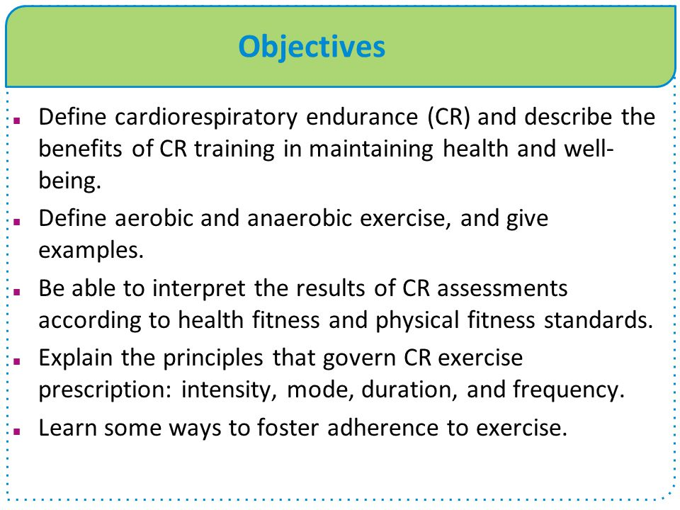Objectives Define cardiorespiratory endurance (CR) and describe the benefits of CR training in maintaining health and well- being. Define aerobic and