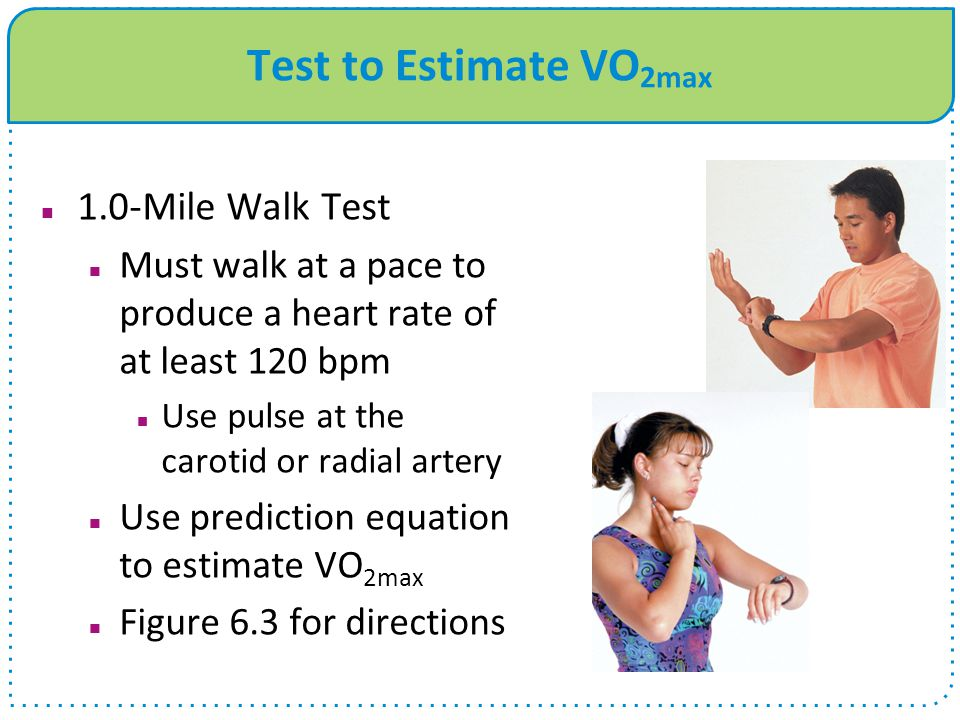 Test to Estimate VO 2max 1.0-Mile Walk Test Must walk at a pace to produce a heart rate of at least 120 bpm Use pulse at the carotid or radial artery