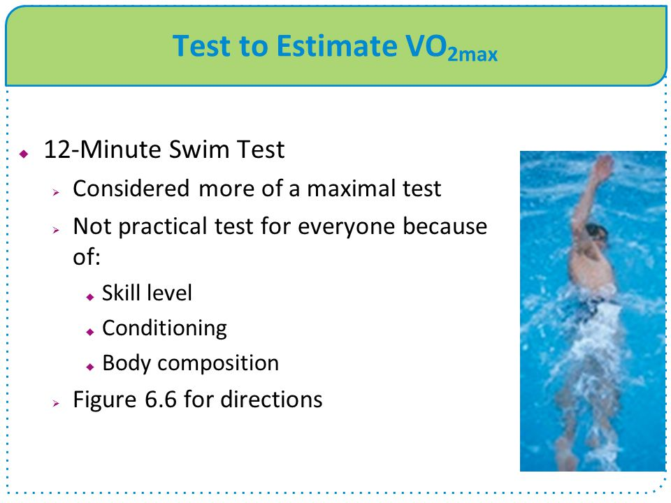 Test to Estimate VO 2max  12-Minute Swim Test  Considered more of a maximal test  Not practical test for everyone because of:  Skill level  Condi