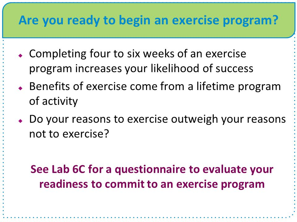 Are you ready to begin an exercise program?  Completing four to six weeks of an exercise program increases your likelihood of success  Benefits of e
