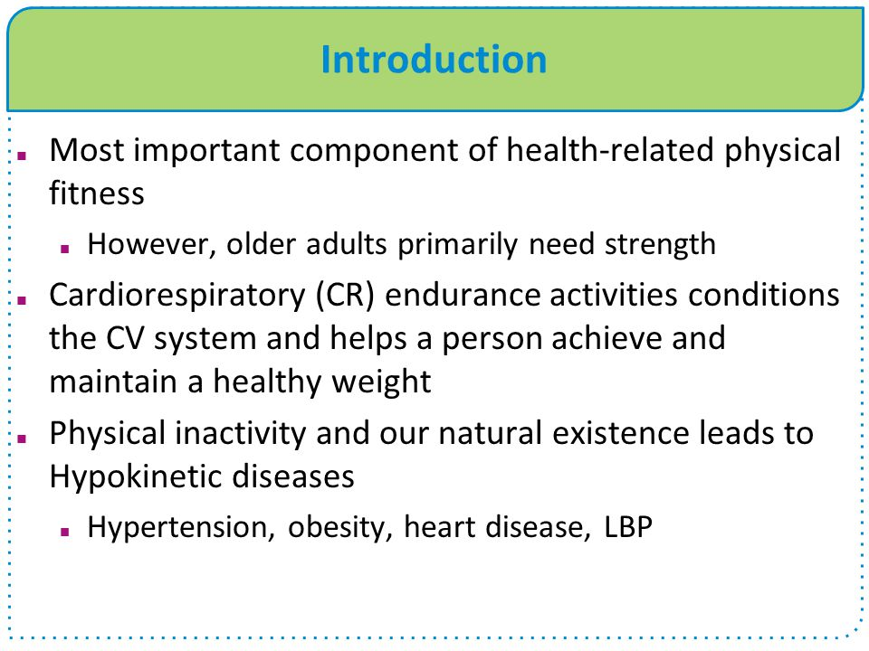 Introduction Most important component of health-related physical fitness However, older adults primarily need strength Cardiorespiratory (CR) enduranc