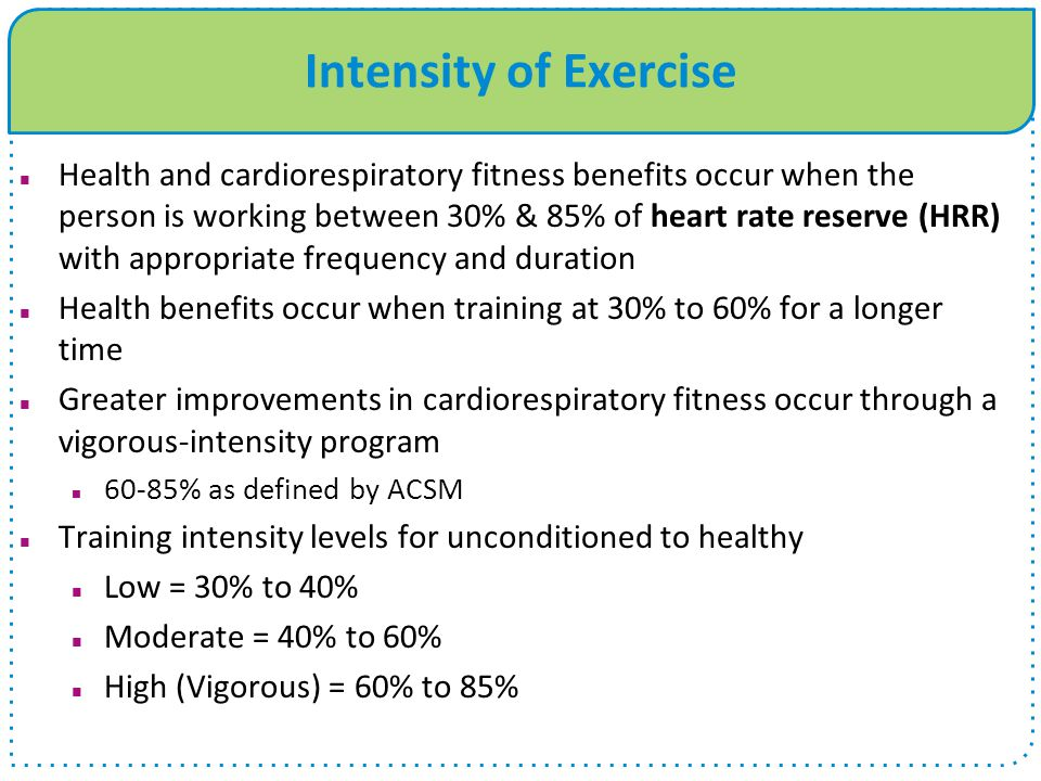 Intensity of Exercise Health and cardiorespiratory fitness benefits occur when the person is working between 30% & 85% of heart rate reserve (HRR) wit