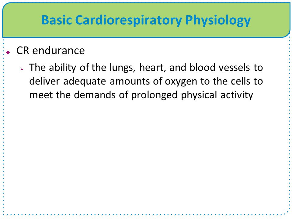 Basic Cardiorespiratory Physiology  CR endurance  The ability of the lungs, heart, and blood vessels to deliver adequate amounts of oxygen to the ce