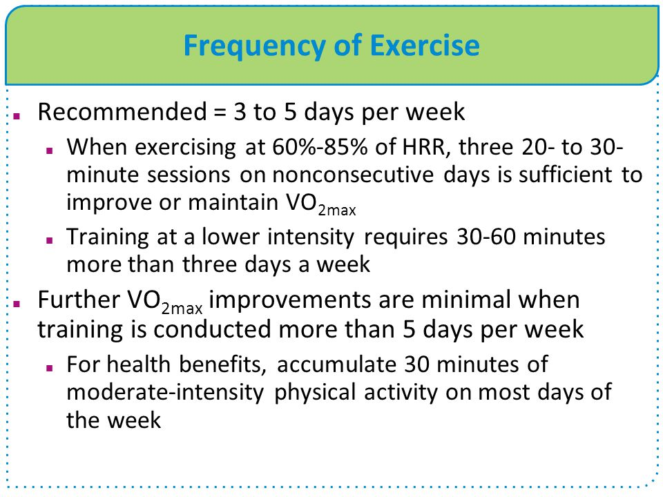 Frequency of Exercise Recommended = 3 to 5 days per week When exercising at 60%-85% of HRR, three 20- to 30- minute sessions on nonconsecutive days is