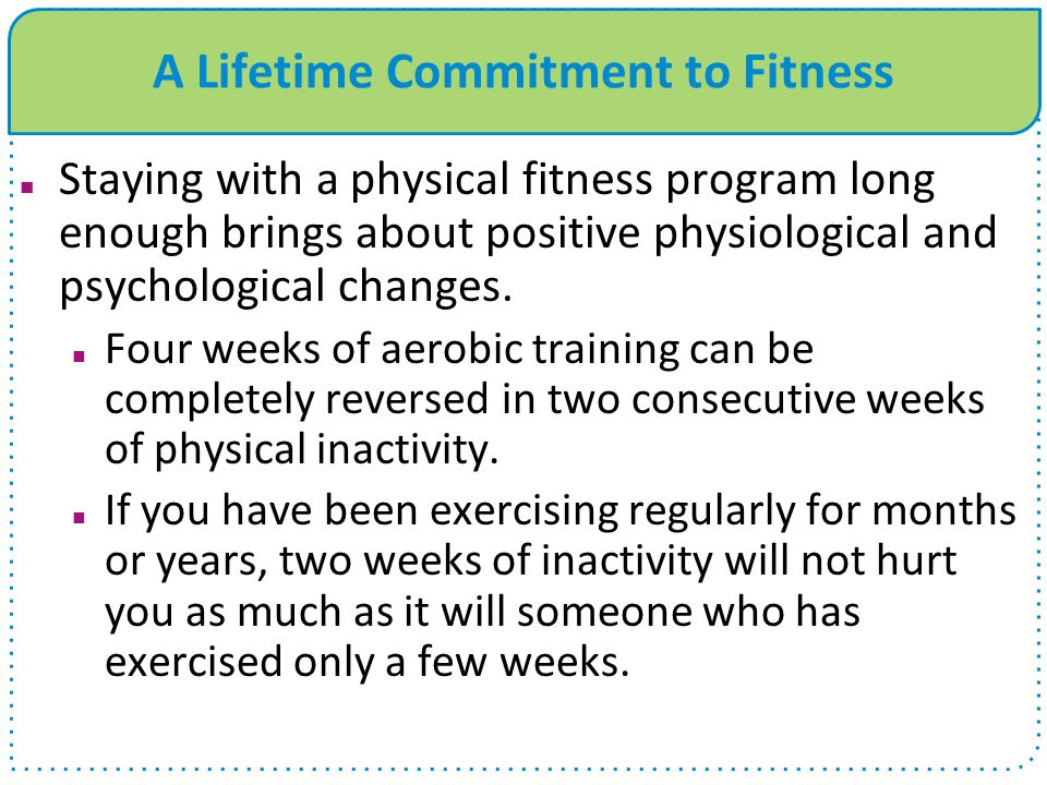 A Lifetime Commitment to Fitness Staying with a physical fitness program long enough brings about positive physiological and psychological changes. Fo