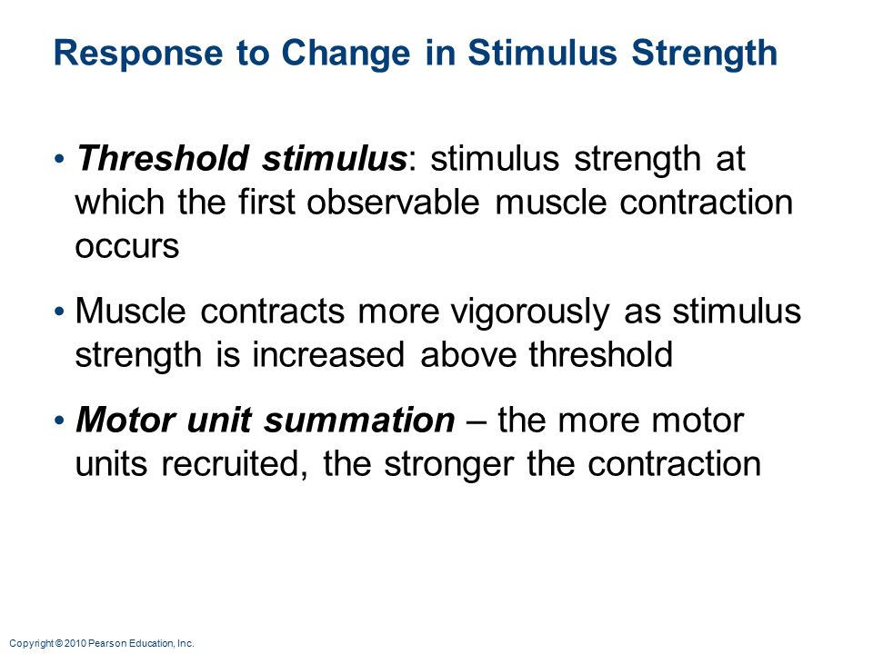 Copyright © 2010 Pearson Education, Inc. Response to Change in Stimulus Strength Threshold stimulus: stimulus strength at which the first observable m