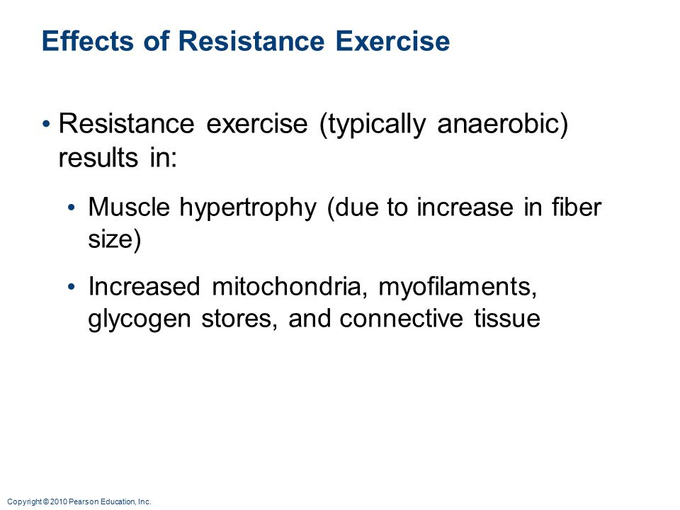 Copyright © 2010 Pearson Education, Inc. Effects of Resistance Exercise Resistance exercise (typically anaerobic) results in: Muscle hypertrophy (due
