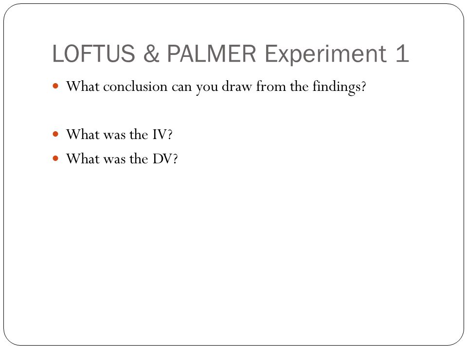LOFTUS & PALMER Experiment 1 What conclusion can you draw from the findings? What was the IV? What was the DV?