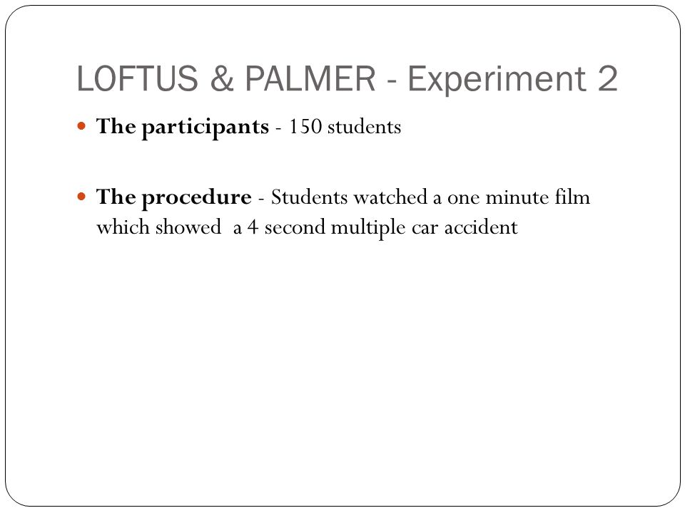LOFTUS & PALMER - Experiment 2 The participants - 150 students The procedure - Students watched a one minute film which showed a 4 second multiple car accident