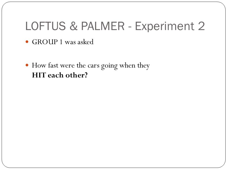 LOFTUS & PALMER - Experiment 2 GROUP 1 was asked How fast were the cars going when they HIT each other